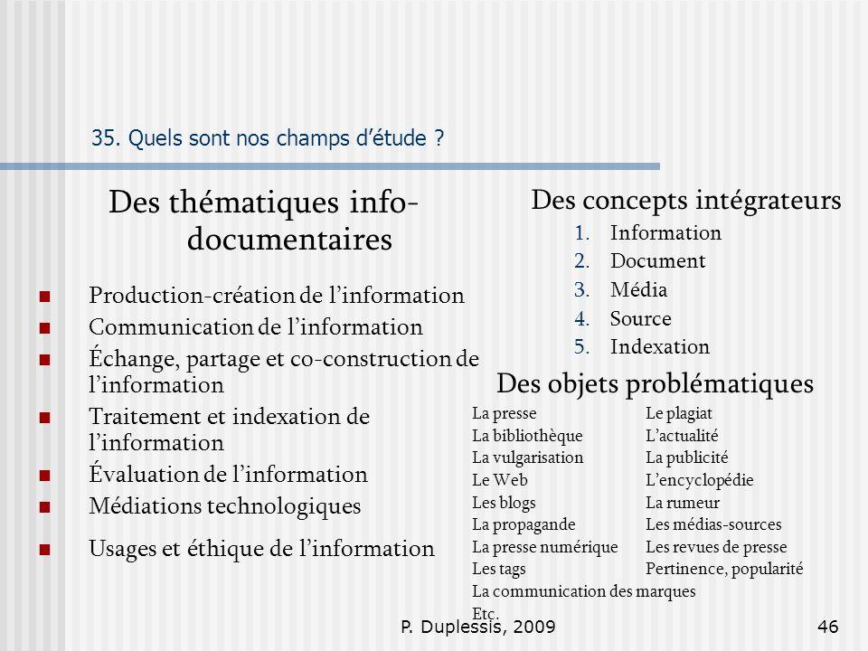 P. Duplessis, 200946 35. Quels sont nos champs détude ? Des thématiques info- documentaires Production-création de linformation Communication de linfo