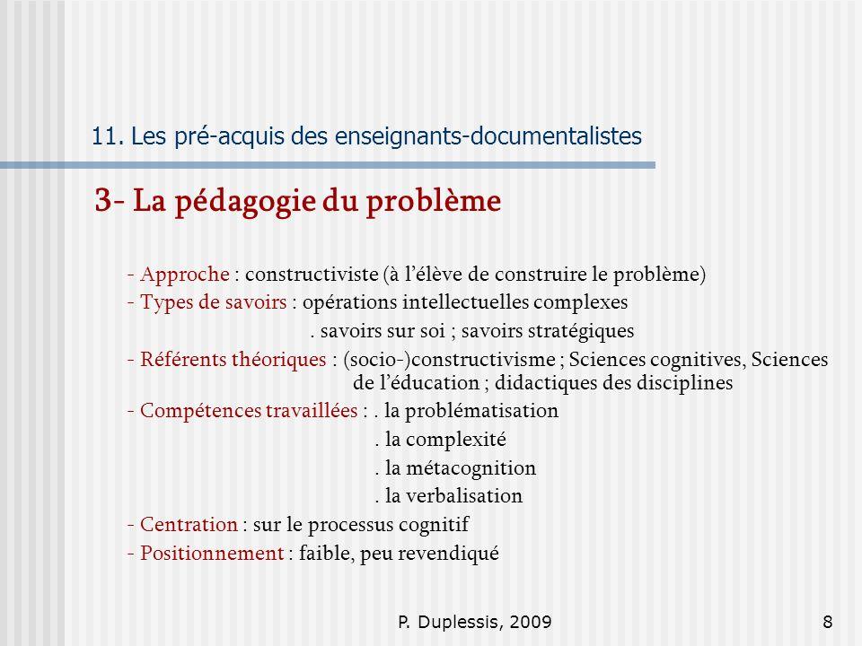 P. Duplessis, 20098 11. Les pré-acquis des enseignants-documentalistes 3- La pédagogie du problème - Approche : constructiviste (à lélève de construir