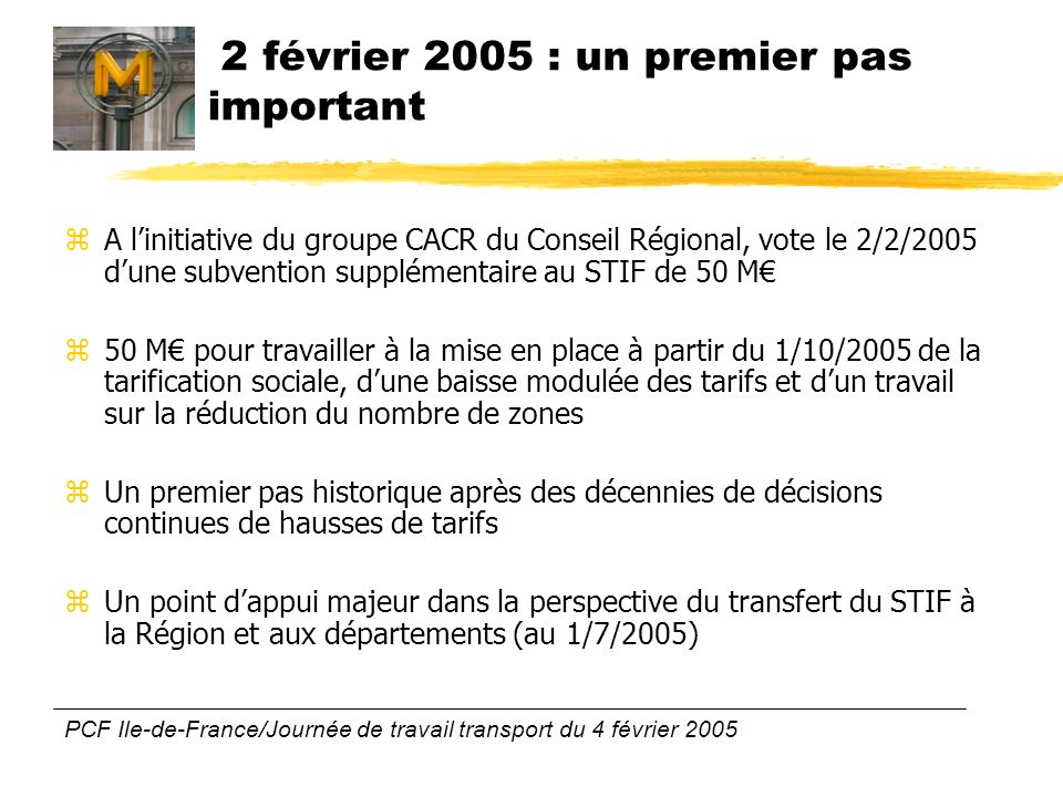 PCF Ile-de-France/Journée de travail transport du 4 février 2005 2 février 2005 : un premier pas important zA linitiative du groupe CACR du Conseil Régional, vote le 2/2/2005 dune subvention supplémentaire au STIF de 50 M z50 M pour travailler à la mise en place à partir du 1/10/2005 de la tarification sociale, dune baisse modulée des tarifs et dun travail sur la réduction du nombre de zones zUn premier pas historique après des décennies de décisions continues de hausses de tarifs zUn point dappui majeur dans la perspective du transfert du STIF à la Région et aux départements (au 1/7/2005)