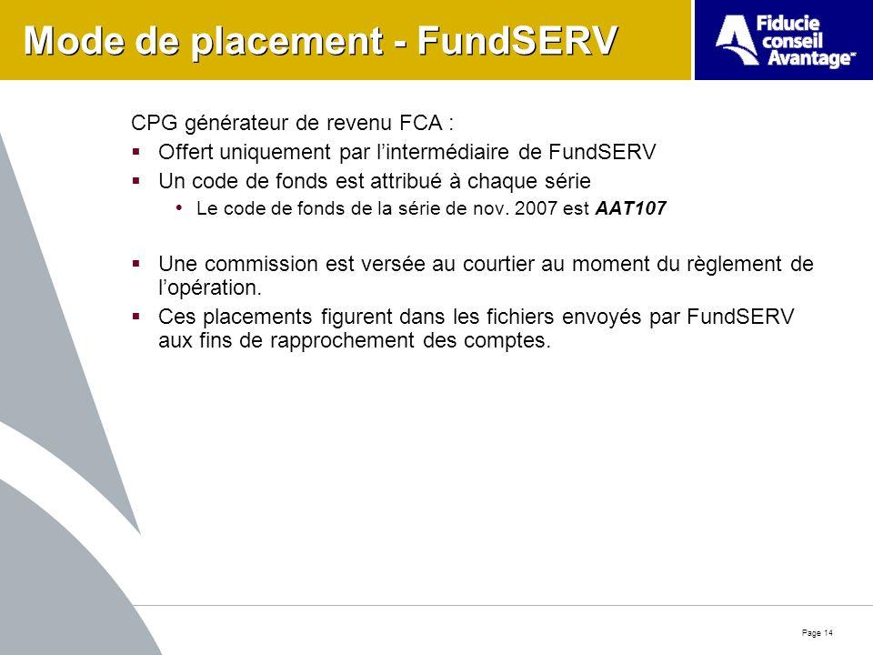 Page 14 Mode de placement - FundSERV CPG générateur de revenu FCA : Offert uniquement par lintermédiaire de FundSERV Un code de fonds est attribué à chaque série Le code de fonds de la série de nov.