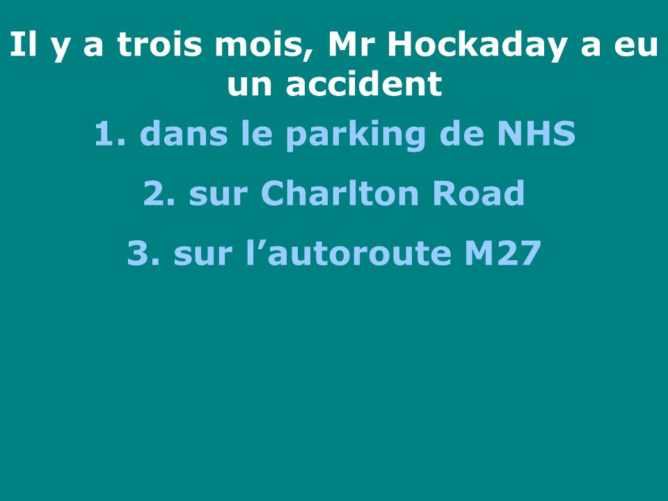 Il y a trois mois, Mr Hockaday a eu un accident 1. dans le parking de NHS 2. sur Charlton Road 3. sur lautoroute M27