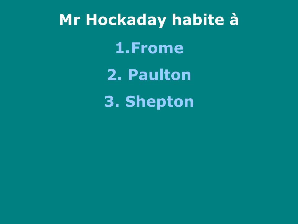 Mr Hockaday habite à 1.Frome 2. Paulton 3. Shepton