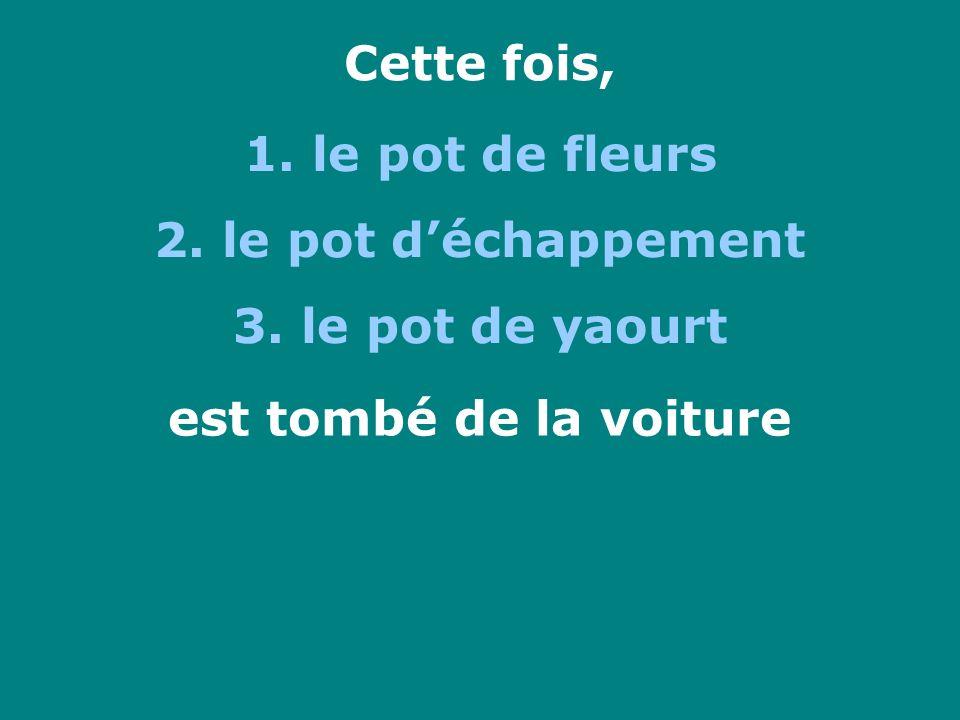 Cette fois, 1. le pot de fleurs 2. le pot déchappement 3. le pot de yaourt est tombé de la voiture