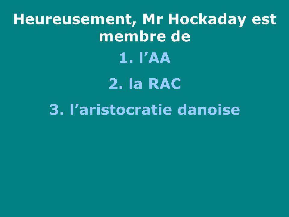 Heureusement, Mr Hockaday est membre de 1. lAA 2. la RAC 3. laristocratie danoise