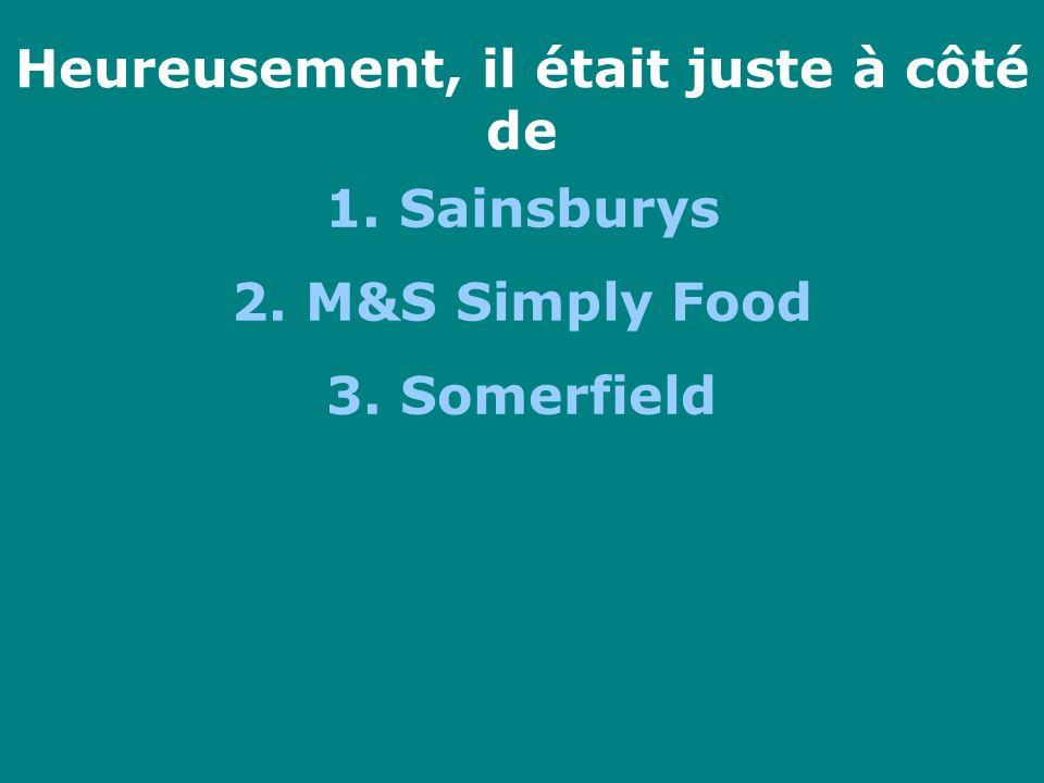Heureusement, il était juste à côté de 1. Sainsburys 2. M&S Simply Food 3. Somerfield