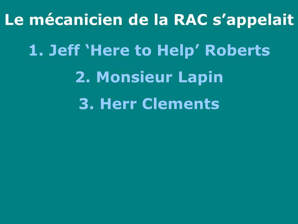 Le mécanicien de la RAC sappelait 1. Jeff Here to Help Roberts 2. Monsieur Lapin 3. Herr Clements