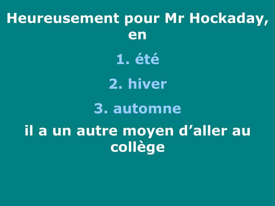 Heureusement pour Mr Hockaday, en 1. été 2. hiver 3. automne il a un autre moyen daller au collège