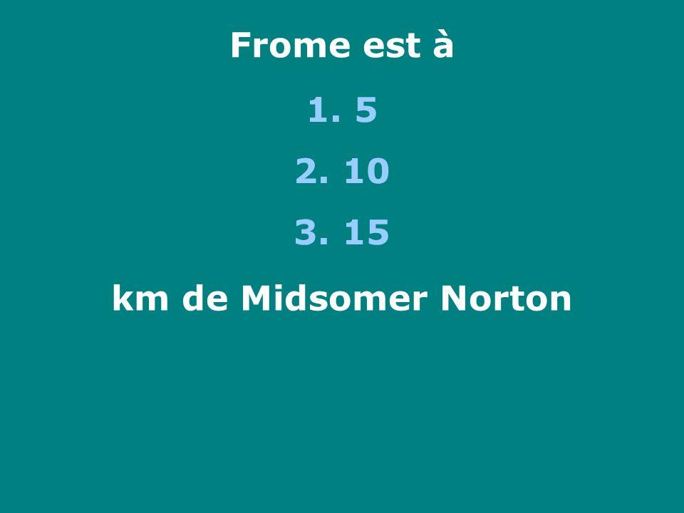 Frome est à 1. 5 2. 10 3. 15 km de Midsomer Norton
