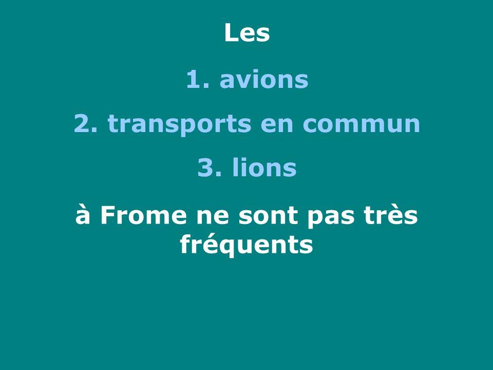 Les 1. avions 2. transports en commun 3. lions à Frome ne sont pas très fréquents