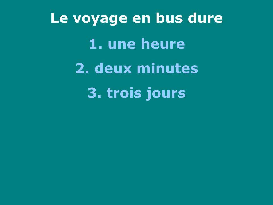 Le voyage en bus dure 1. une heure 2. deux minutes 3. trois jours