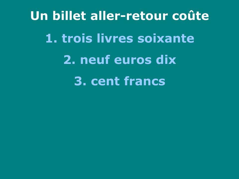 Un billet aller-retour coûte 1. trois livres soixante 2. neuf euros dix 3. cent francs