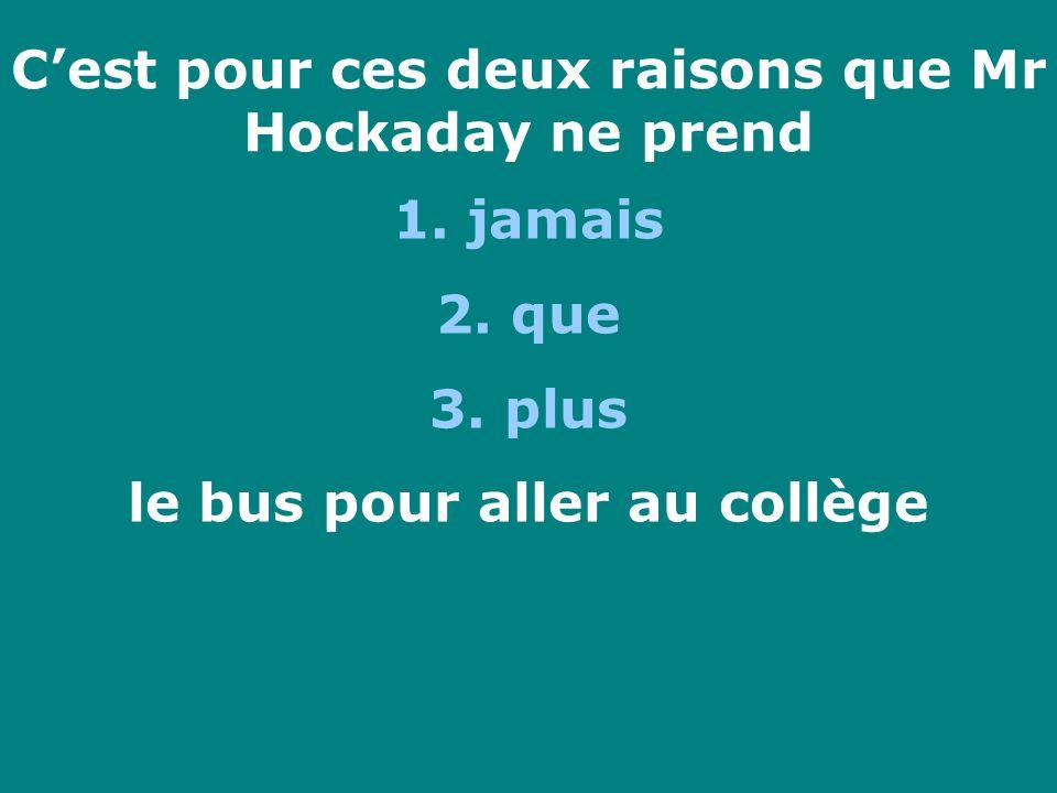 Cest pour ces deux raisons que Mr Hockaday ne prend 1. jamais 2. que 3. plus le bus pour aller au collège