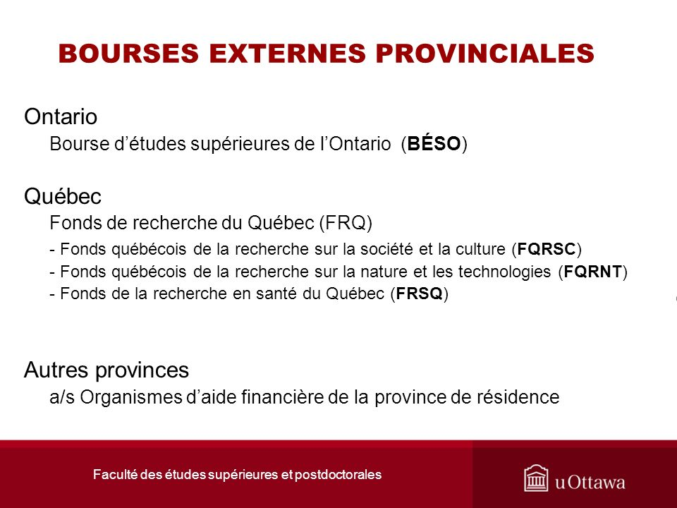 Faculté des études supérieures et postdoctorales BOURSES EXTERNES PROVINCIALES Ontario Bourse détudes supérieures de lOntario (BÉSO) Québec Fonds de r