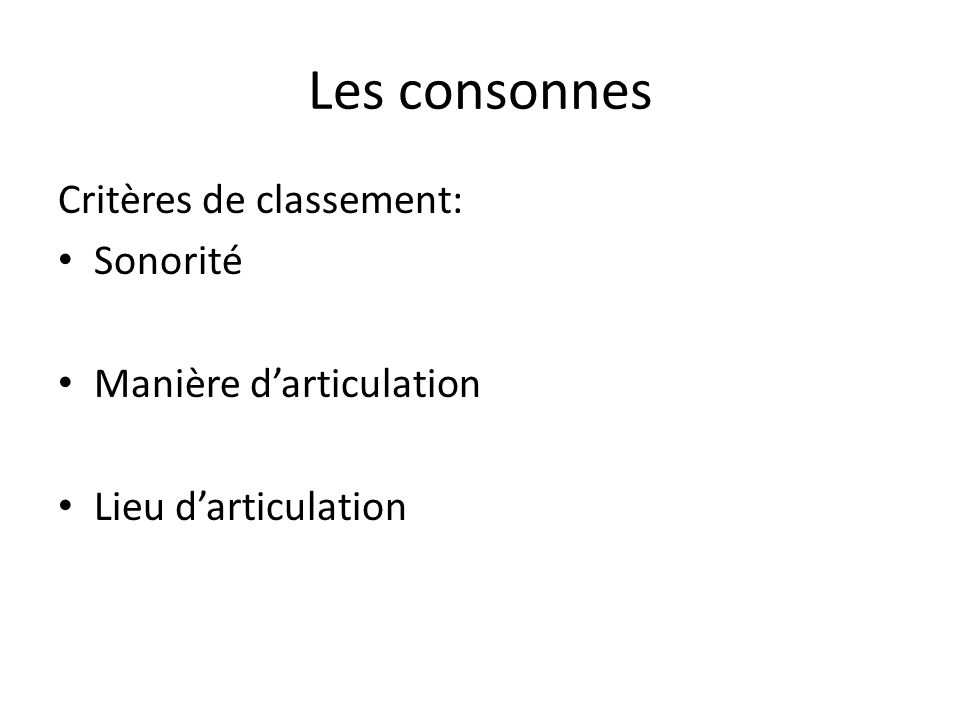 Les consonnes Critères de classement: Sonorité Manière darticulation Lieu darticulation