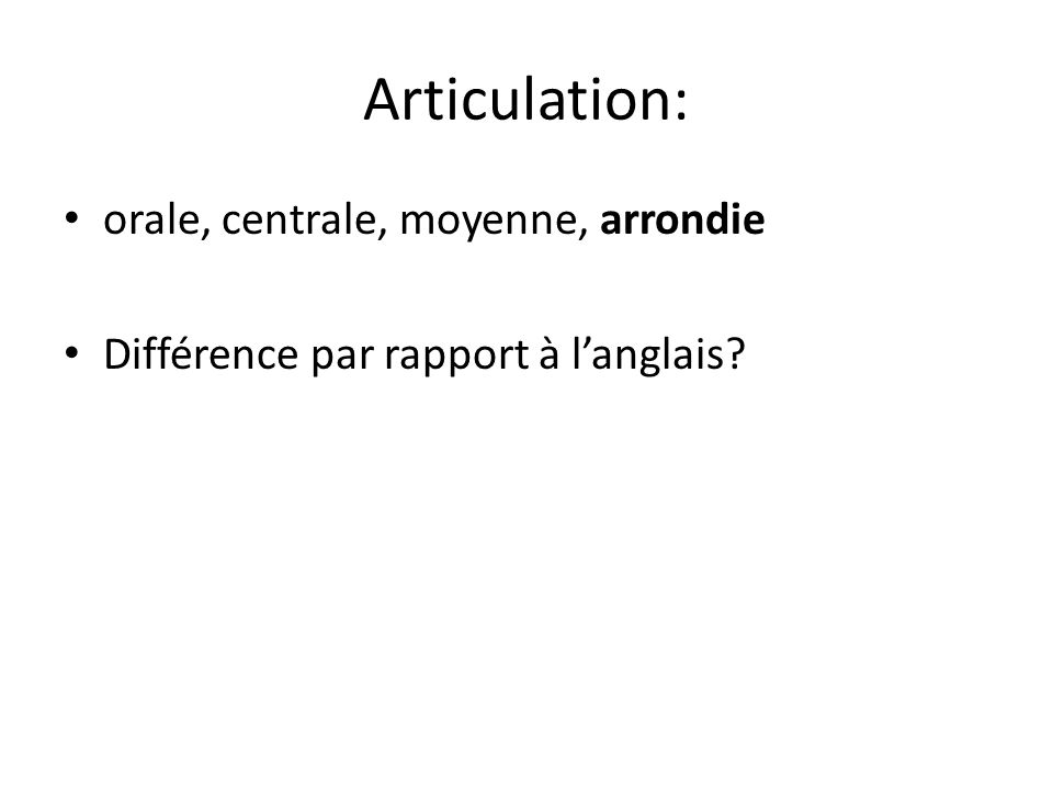 Articulation: orale, centrale, moyenne, arrondie Différence par rapport à langlais?
