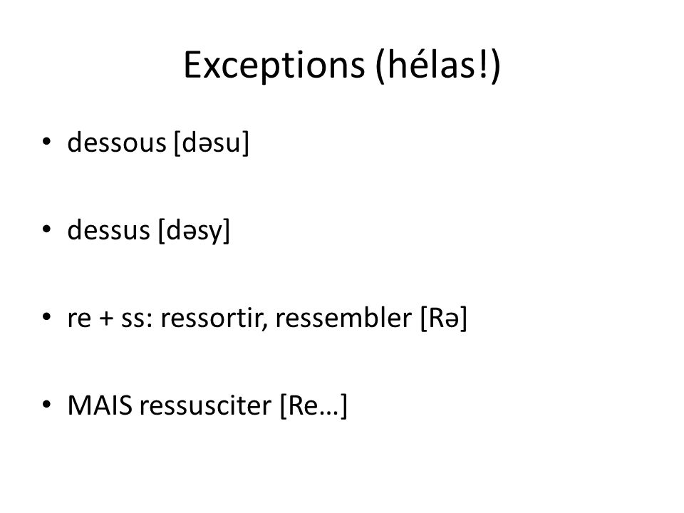 Exceptions (hélas!) dessous [dəsu] dessus [dəsy] re + ss: ressortir, ressembler [Rə] MAIS ressusciter [Re…]