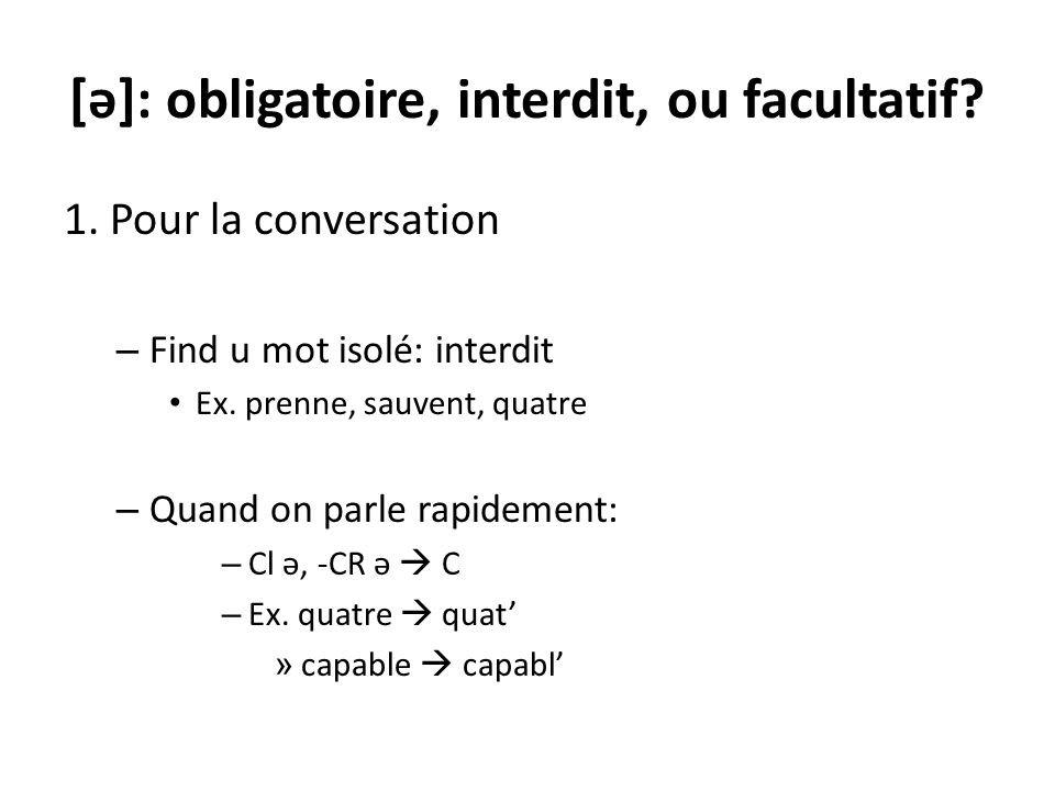 [ə]: obligatoire, interdit, ou facultatif.1. Pour la conversation – Find u mot isolé: interdit Ex.