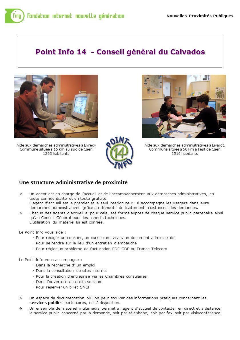 Nouvelles Proximités Publiques Point Info 14 - Conseil général du Calvados Une structure administrative de proximité Un agent est en charge de laccueil et de laccompagnement aux démarches administratives, en toute confidentialité et en toute gratuité.