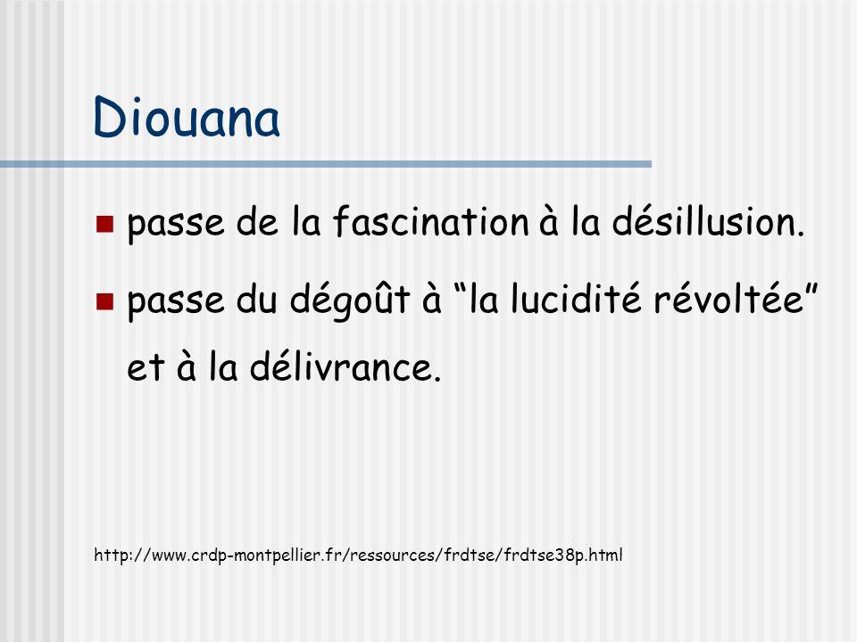 Diouana passe de la fascination à la désillusion. passe du dégoût à la lucidité révoltée et à la délivrance. http://www.crdp-montpellier.fr/ressources