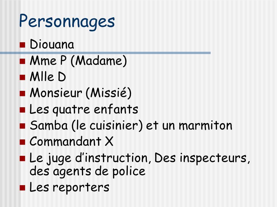 Personnages Diouana Mme P (Madame) Mlle D Monsieur (Missié) Les quatre enfants Samba (le cuisinier) et un marmiton Commandant X Le juge dinstruction, Des inspecteurs, des agents de police Les reporters