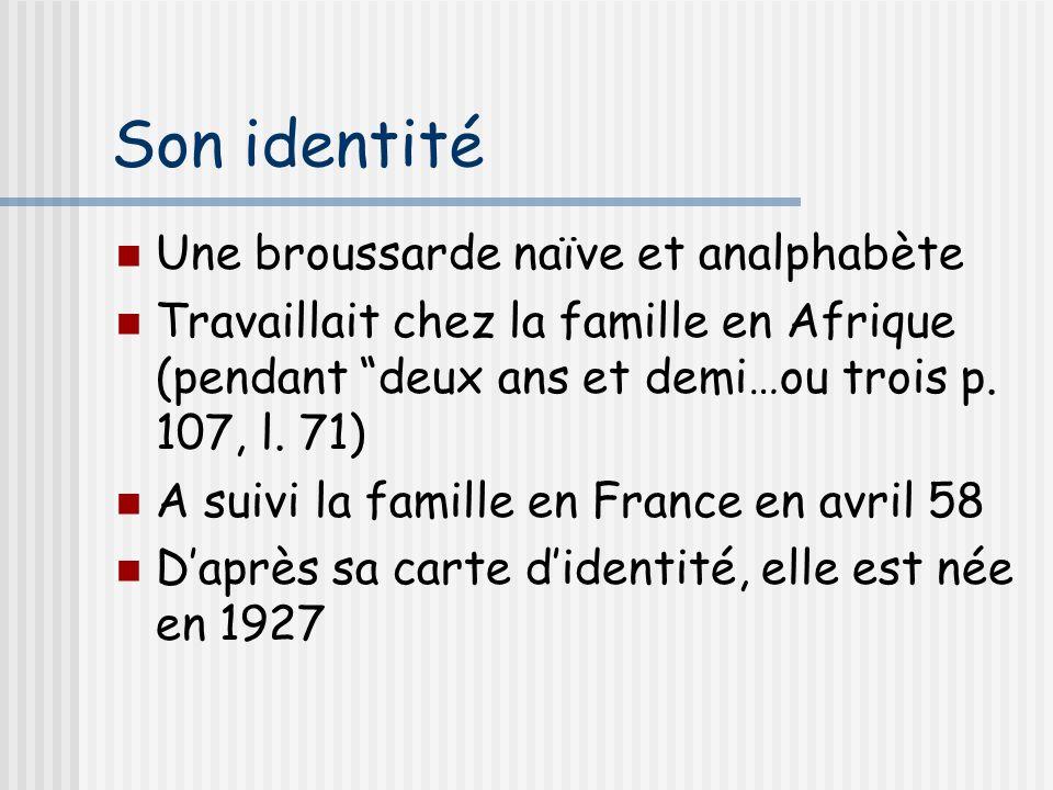 Son identité Une broussarde naïve et analphabète Travaillait chez la famille en Afrique (pendant deux ans et demi…ou trois p. 107, l. 71) A suivi la f