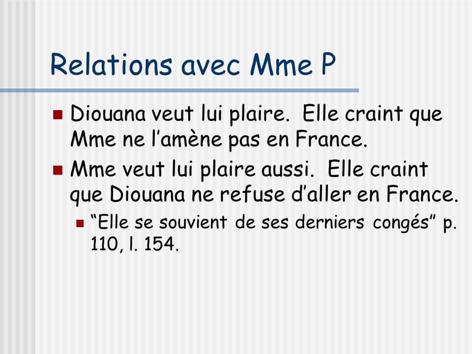 Relations avec Mme P Diouana veut lui plaire. Elle craint que Mme ne lamène pas en France. Mme veut lui plaire aussi. Elle craint que Diouana ne refus
