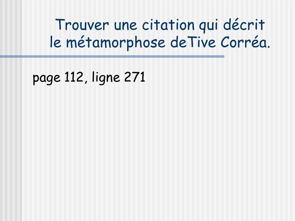 Trouver une citation qui décrit le métamorphose deTive Corréa. page 112, ligne 271