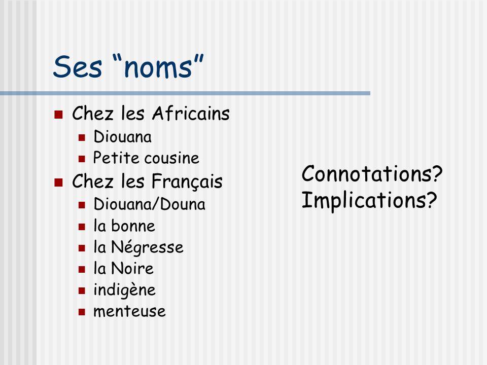 Ses noms Chez les Africains Diouana Petite cousine Chez les Français Diouana/Douna la bonne la Négresse la Noire indigène menteuse Connotations? Impli
