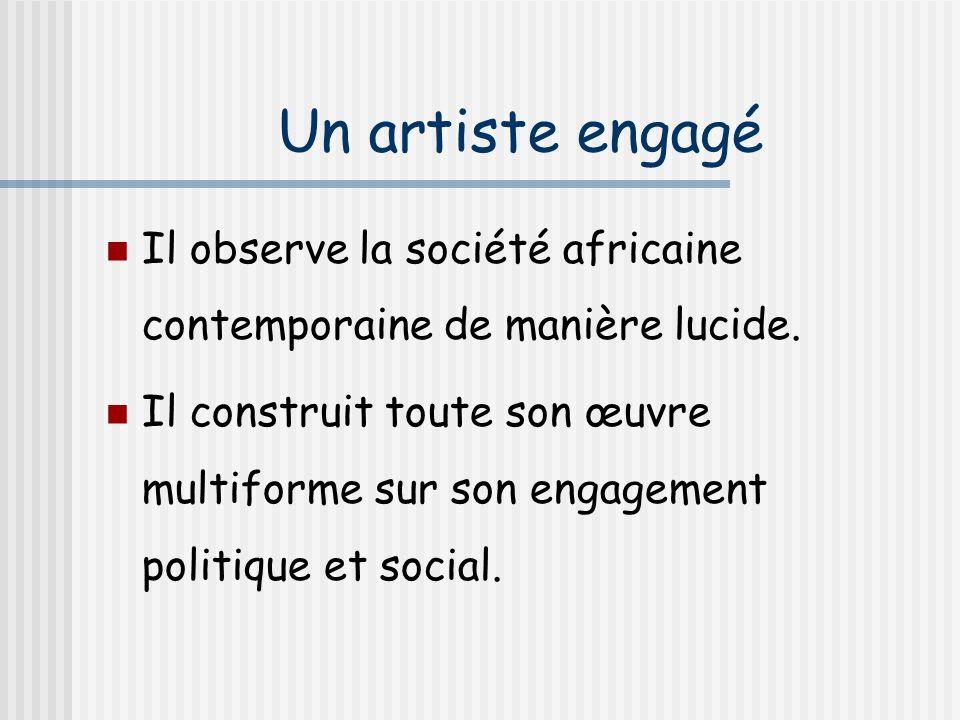 Un artiste engagé Il observe la société africaine contemporaine de manière lucide. Il construit toute son œuvre multiforme sur son engagement politiqu