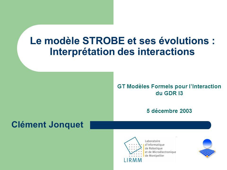 Le modèle STROBE et ses évolutions : Interprétation des interactions GT Modèles Formels pour lInteraction du GDR I3 5 décembre 2003 Clément Jonquet
