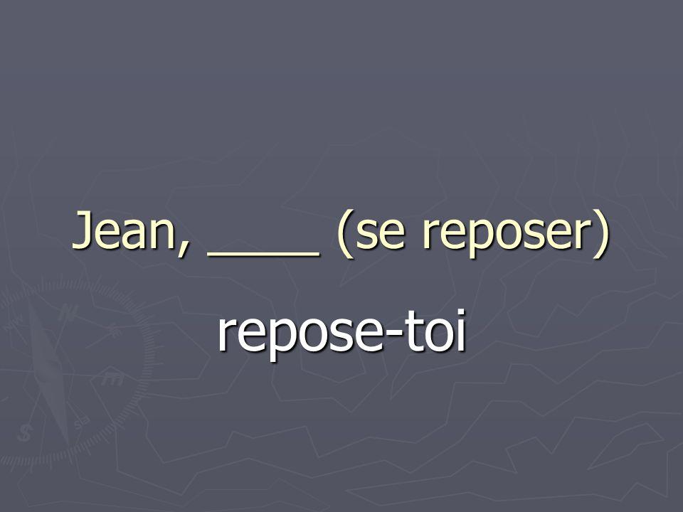 Jean, ____ (se reposer) repose-toi
