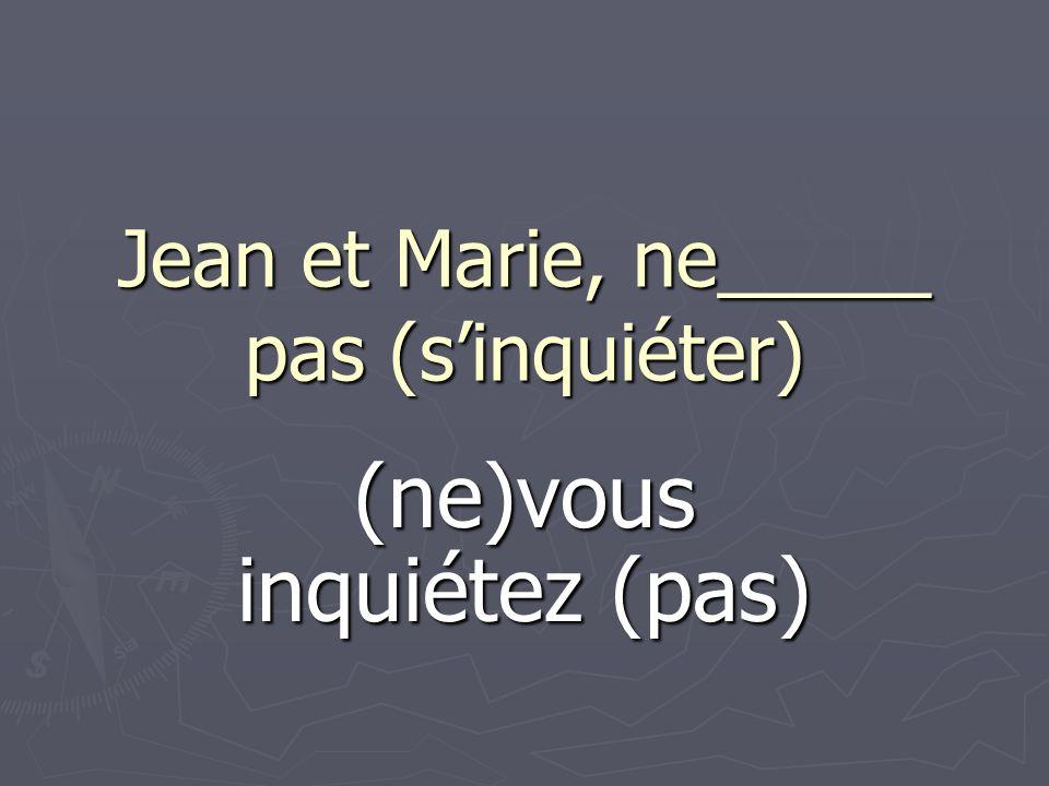 Jean et Marie, ne_____ pas (sinquiéter) (ne)vous inquiétez (pas)
