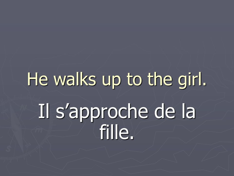 He walks up to the girl. Il sapproche de la fille.