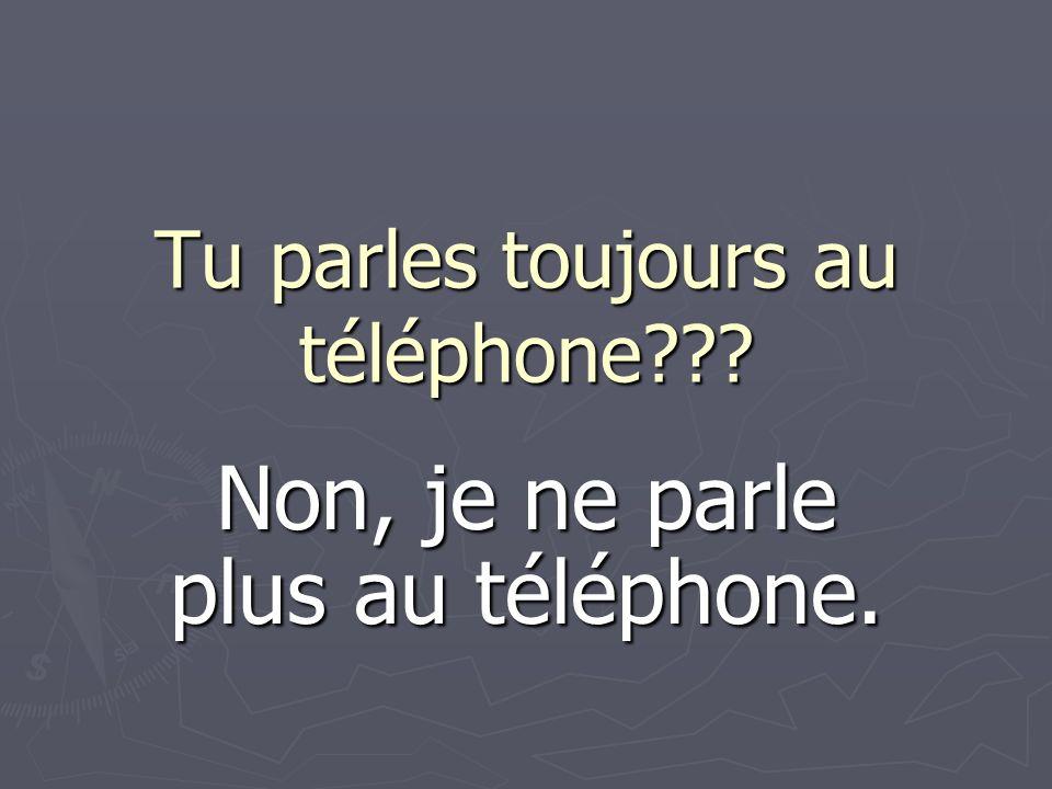 Tu parles toujours au téléphone??? Non, je ne parle plus au téléphone.