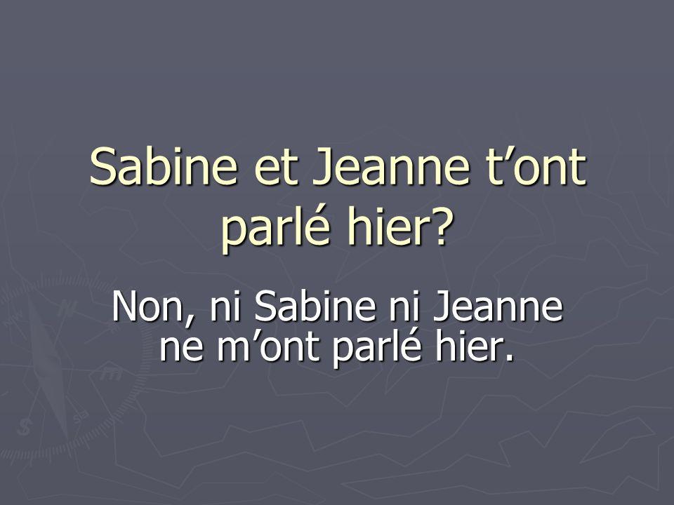 Sabine et Jeanne tont parlé hier? Non, ni Sabine ni Jeanne ne mont parlé hier.