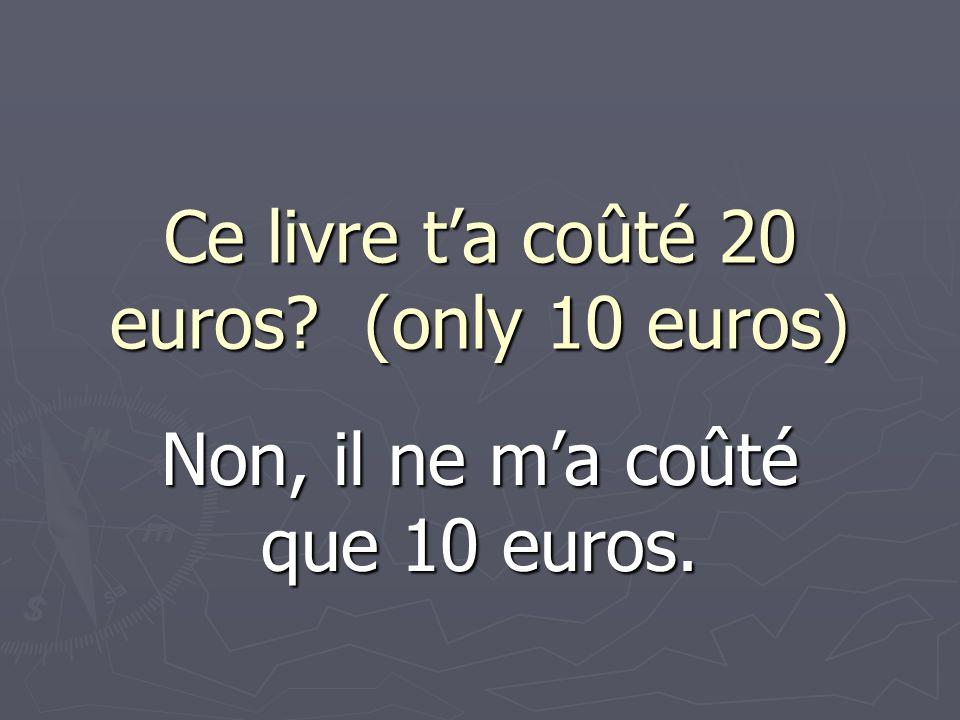Ce livre ta coûté 20 euros? (only 10 euros) Non, il ne ma coûté que 10 euros.