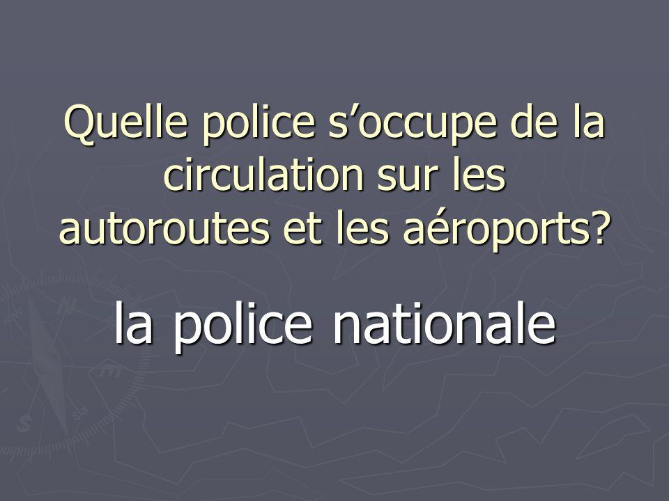 Quelle police soccupe de la circulation sur les autoroutes et les aéroports? la police nationale