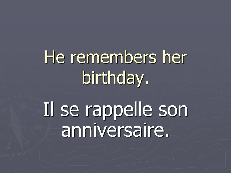 He remembers her birthday. Il se rappelle son anniversaire.
