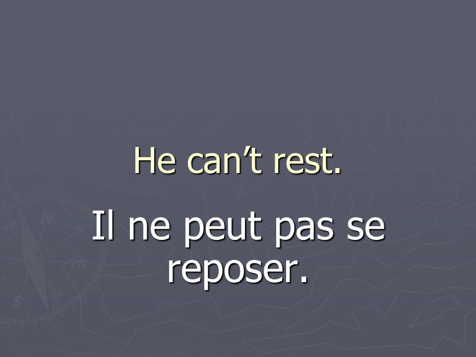 He cant rest. Il ne peut pas se reposer.