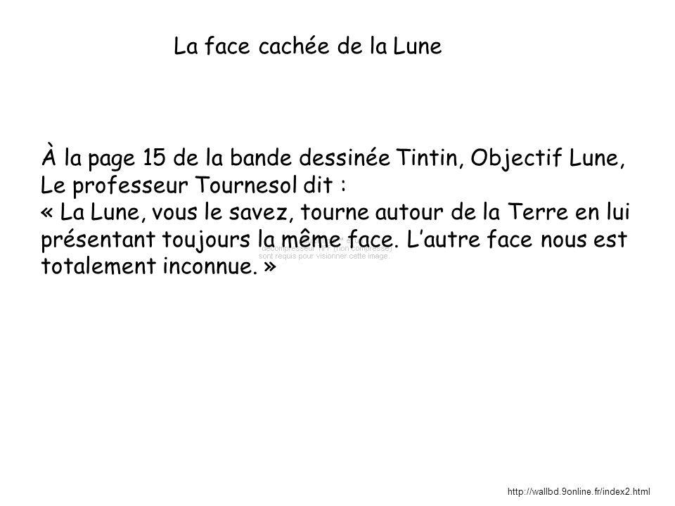 La face cachée de la Lune À la page 15 de la bande dessinée Tintin, Objectif Lune, Le professeur Tournesol dit : « La Lune, vous le savez, tourne autour de la Terre en lui présentant toujours la même face.