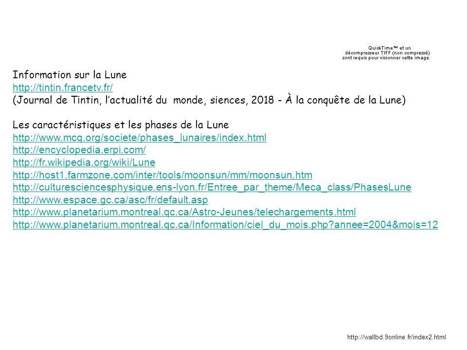 Information sur la Lune http://tintin.francetv.fr/ (Journal de Tintin, lactualité du monde, siences, 2018 - À la conquête de la Lune) Les caractéristiques et les phases de la Lune http://www.mcq.org/societe/phases_lunaires/index.html http://encyclopedia.erpi.com/ http://fr.wikipedia.org/wiki/Lune http://host1.farmzone.com/inter/tools/moonsun/mm/moonsun.htm http://culturesciencesphysique.ens-lyon.fr/Entree_par_theme/Meca_class/PhasesLune http://www.espace.gc.ca/asc/fr/default.asp http://www.planetarium.montreal.qc.ca/Astro-Jeunes/telechargements.html http://www.planetarium.montreal.qc.ca/Information/ciel_du_mois.php?annee=2004&mois=12 http://wallbd.9online.fr/index2.html
