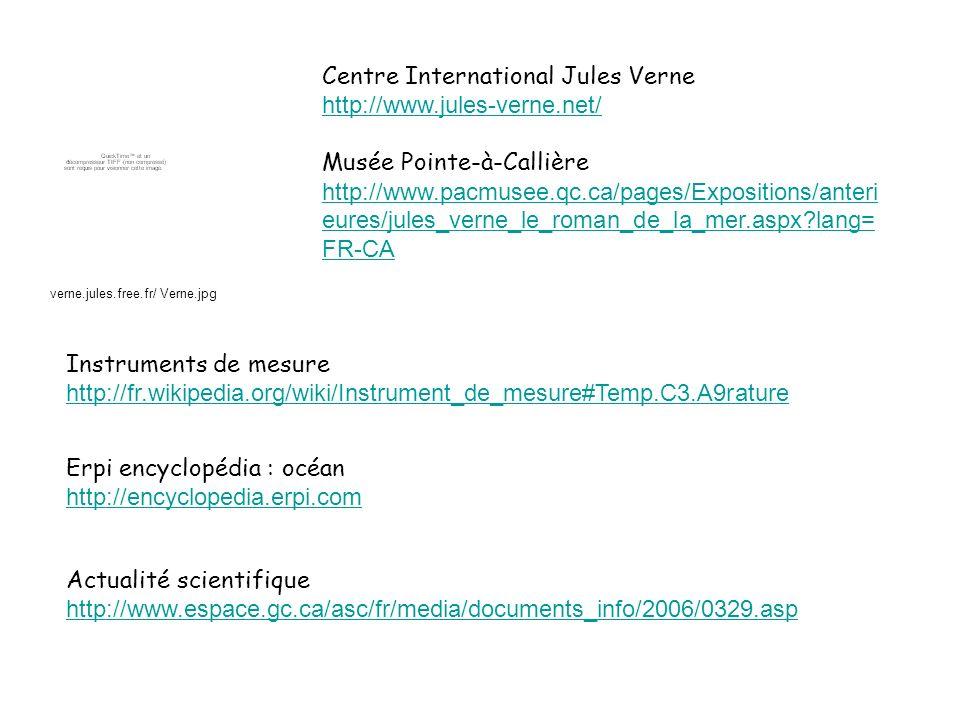 Instruments de mesure http://fr.wikipedia.org/wiki/Instrument_de_mesure#Temp.C3.A9rature Centre International Jules Verne http://www.jules-verne.net/ Musée Pointe-à-Callière http://www.pacmusee.qc.ca/pages/Expositions/anteri eures/jules_verne_le_roman_de_la_mer.aspx?lang= FR-CA Actualité scientifique http://www.espace.gc.ca/asc/fr/media/documents_info/2006/0329.asp Erpi encyclopédia : océan http://encyclopedia.erpi.com verne.jules.free.fr/ Verne.jpg