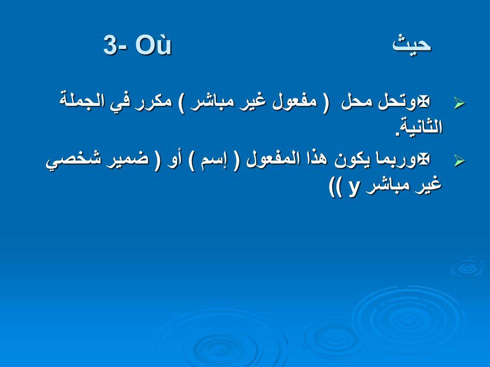 حيث 3- Où وتحل محل ( مفعول غير مباشر ) مكرر في الجملة الثانية. وتحل محل ( مفعول غير مباشر ) مكرر في الجملة الثانية. وربما يكون هذا المفعول ( إسم ) أو