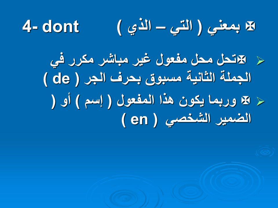 بمعني ( التي – الذي ) 4- dont بمعني ( التي – الذي ) 4- dont تحل محل مفعول غير مباشر مكرر في الجملة الثانية مسبوق بحرف الجر ( de ) تحل محل مفعول غير مباشر مكرر في الجملة الثانية مسبوق بحرف الجر ( de ) وربما يكون هذا المفعول ( إسم ) أو ( الضمير الشخصي ( en ) وربما يكون هذا المفعول ( إسم ) أو ( الضمير الشخصي ( en )
