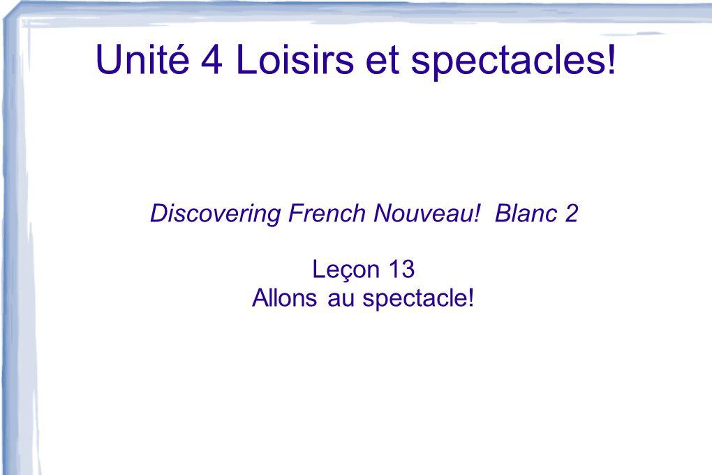 Unité 4 Loisirs et spectacles! Discovering French Nouveau! Blanc 2 Leçon 13 Allons au spectacle!