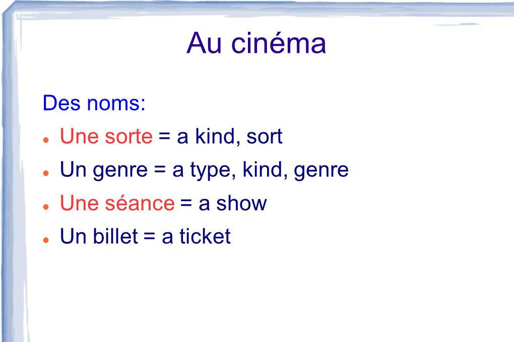 Au cinéma Des noms: Une sorte = a kind, sort Un genre = a type, kind, genre Une séance = a show Un billet = a ticket