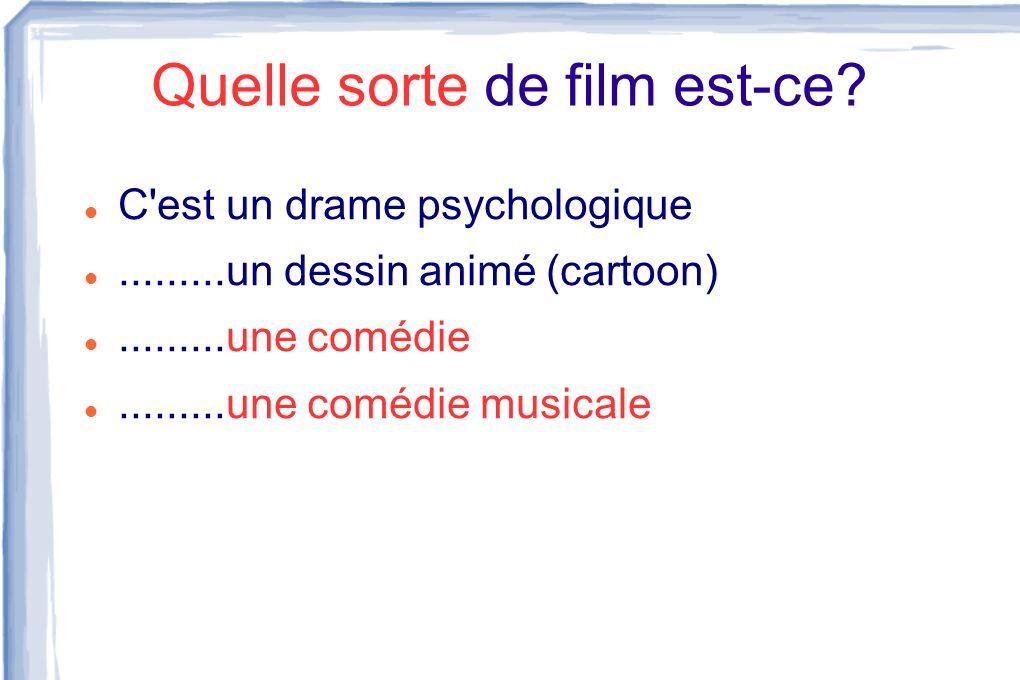 Quelle sorte de film est-ce? C'est un drame psychologique.........un dessin animé (cartoon).........une comédie.........une comédie musicale