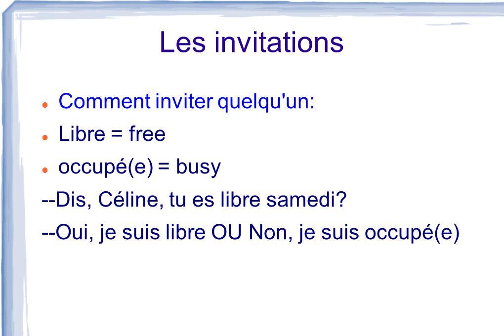 Les invitations Comment inviter quelqu'un: Libre = free occupé(e) = busy --Dis, Céline, tu es libre samedi? --Oui, je suis libre OU Non, je suis occup