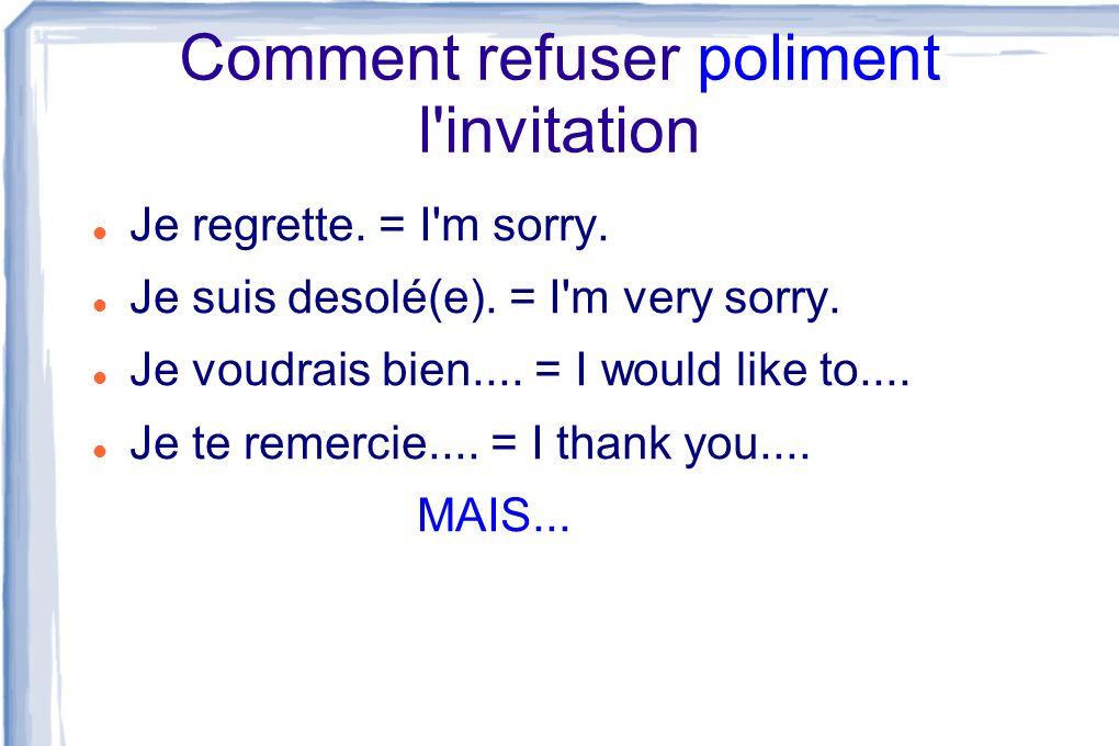 Comment refuser poliment l'invitation Je regrette. = I'm sorry. Je suis desolé(e). = I'm very sorry. Je voudrais bien.... = I would like to.... Je te