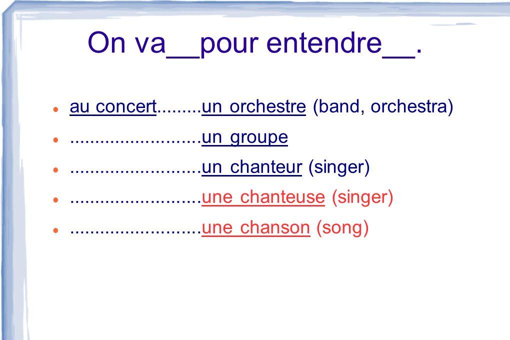 On va__pour entendre__. au concert.........un orchestre (band, orchestra)..........................un groupe..........................un chanteur (sin